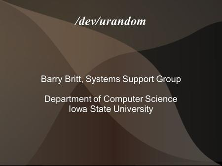 /dev/urandom Barry Britt, Systems Support Group Department of Computer Science Iowa State University.