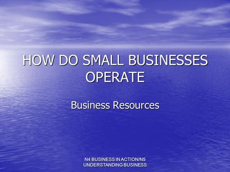 N4 BUSINESS IN ACTION/N5 UNDERSTANDING BUSINESS HOW DO SMALL BUSINESSES OPERATE Business Resources.