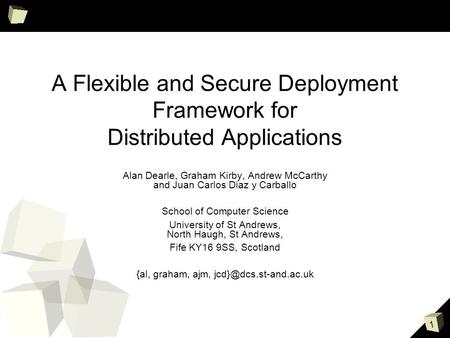 1 A Flexible and Secure Deployment Framework for Distributed Applications Alan Dearle, Graham Kirby, Andrew McCarthy and Juan Carlos Diaz y Carballo School.