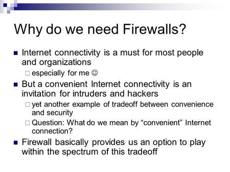 Why do we need Firewalls? Internet connectivity is a must for most people and organizations  especially for me But a convenient Internet connectivity.