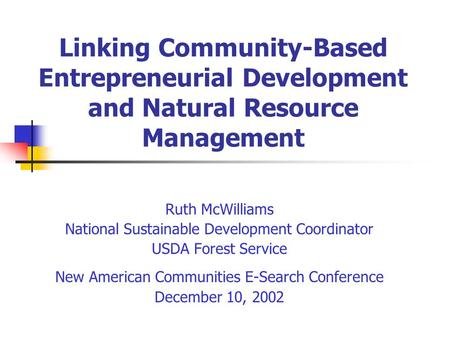 Linking Community-Based Entrepreneurial Development and Natural Resource Management Ruth McWilliams National Sustainable Development Coordinator USDA Forest.