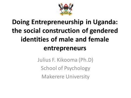 Doing Entrepreneurship in Uganda: the social construction of gendered identities of male and female entrepreneurs Julius F. Kikooma (Ph.D) School of Psychology.