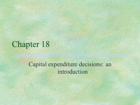 Chapter 18 Capital expenditure decisions: an introduction.