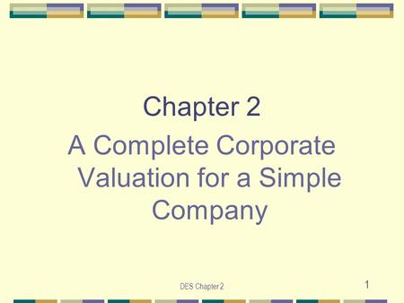 DES Chapter 2 1 Chapter 2 A Complete Corporate Valuation for a Simple Company.