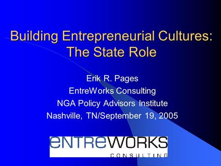 Building Entrepreneurial Cultures: The State Role Erik R. Pages EntreWorks Consulting NGA Policy Advisors Institute Nashville, TN/September 19, 2005.