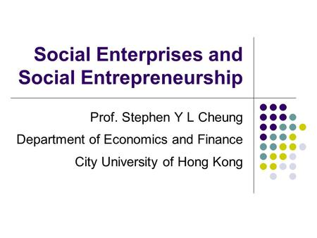 Social Enterprises and Social Entrepreneurship Prof. Stephen Y L Cheung Department of Economics and Finance City University of Hong Kong.