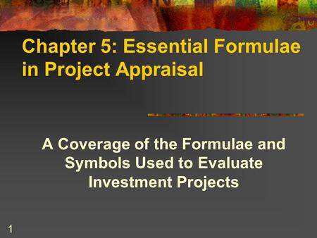 1 Chapter 5: Essential Formulae in Project Appraisal A Coverage of the Formulae and Symbols Used to Evaluate Investment Projects.