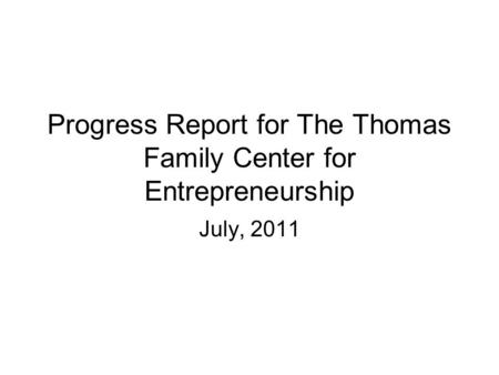 Progress Report for The Thomas Family Center for Entrepreneurship July, 2011.