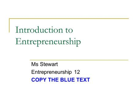 Introduction to Entrepreneurship Ms Stewart Entrepreneurship 12 COPY THE BLUE TEXT.