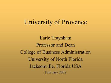 University of Provence Earle Traynham Professor and Dean College of Business Administration University of North Florida Jacksonville, Florida USA February.