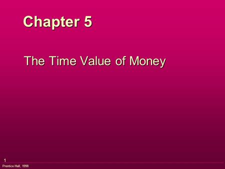 1 Prentice Hall, 1998 Chapter 5 The Time Value of Money.