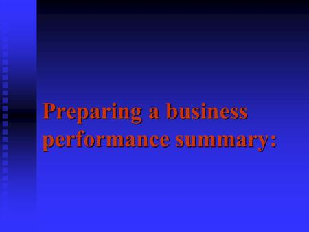Preparing a business performance summary:. What you'll learn  How to determine what the profit is for a business for a year.  Considerations that one.
