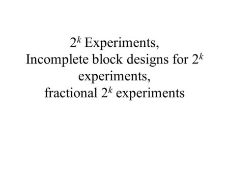 2 k Experiments, Incomplete block designs for 2 k experiments, fractional 2 k experiments.