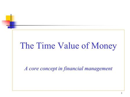 The Time Value of Money A core concept in financial management