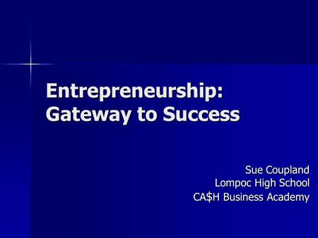 Entrepreneurship: Gateway to Success Sue Coupland Lompoc High School CA $ H Business Academy.