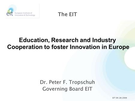 Dr. Peter F. Tropschuh Governing Board EIT The EIT Education, Research and Industry Cooperation to foster Innovation in Europe EIT 04/28/2009.
