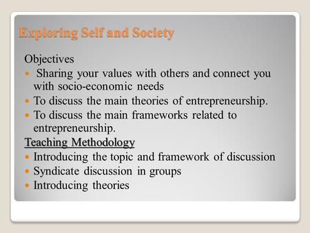 Exploring Self and Society Objectives Sharing your values with others and connect you with socio-economic needs To discuss the main theories of entrepreneurship.