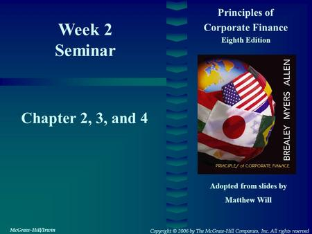 Week 2 Seminar Principles of Corporate Finance Eighth Edition Chapter 2, 3, and 4 Adopted from slides by Matthew Will Copyright © 2006 by The McGraw-Hill.