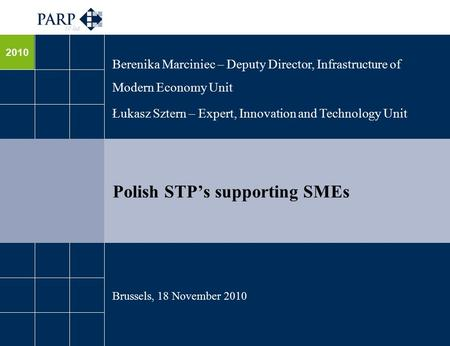 2010 Polish STP's supporting SMEs Berenika Marciniec – Deputy Director, Infrastructure of Modern Economy Unit Łukasz Sztern – Expert, Innovation and Technology.