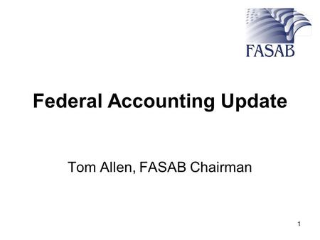 1 Federal Accounting Update Tom Allen, FASAB Chairman.