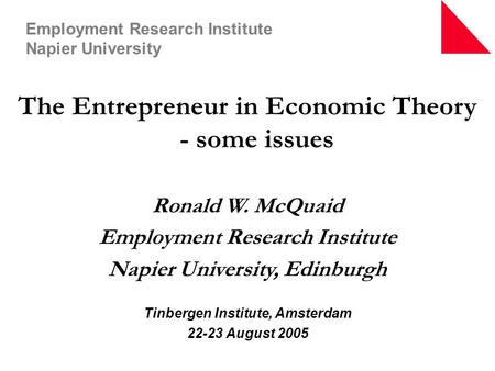 The Entrepreneur in Economic Theory - some issues Ronald W. McQuaid Employment Research Institute Napier University, Edinburgh Tinbergen Institute, Amsterdam.