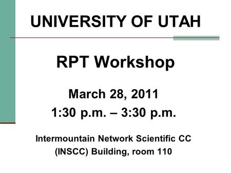 UNIVERSITY OF UTAH RPT Workshop March 28, 2011 1:30 p.m. – 3:30 p.m. Intermountain Network Scientific CC (INSCC) Building, room 110.