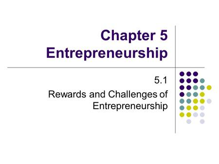 Chapter 5 Entrepreneurship 5.1 Rewards and Challenges of Entrepreneurship.