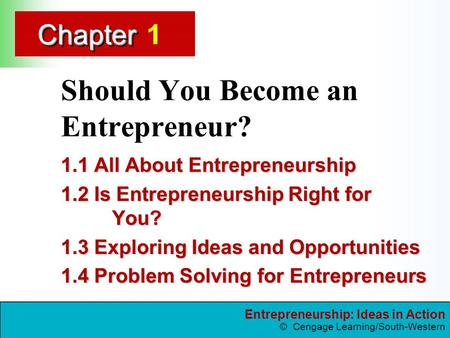 Entrepreneurship: Ideas in Action © Cengage Learning/South-Western ChapterChapter1 Should You Become an Entrepreneur? 1.1 All About Entrepreneurship 1.2.