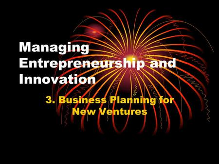 Managing Entrepreneurship and Innovation 3. Business Planning for New Ventures.