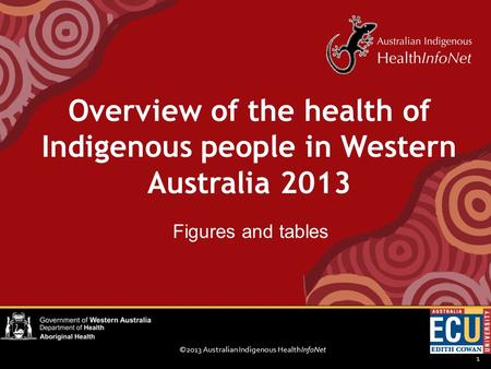 ©2013 Australian Indigenous HealthInfoNet 1 Figures and tables Overview of the health of Indigenous people in Western Australia 2013.