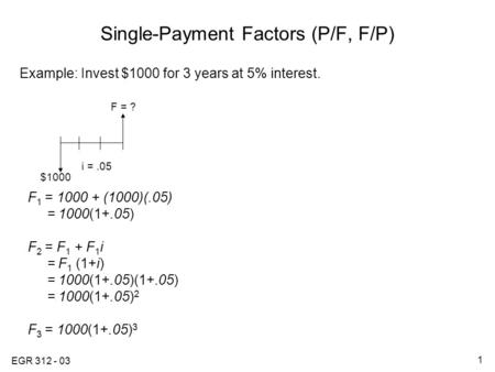 EGR 312 - 03 1 Single-Payment Factors (P/F, F/P) Example: Invest $1000 for 3 years at 5% interest. F 1 = 1000 + (1000)(.05) = 1000(1+.05) F 2 = F 1 + F.