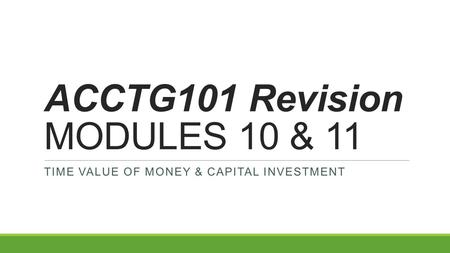 ACCTG101 Revision MODULES 10 & 11 TIME VALUE OF MONEY & CAPITAL INVESTMENT.