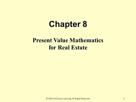 Chapter 8 Present Value Mathematics for Real Estate 1© 2014 OnCourse Learning. All Rights Reserved.