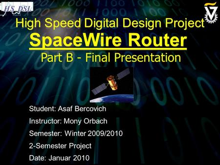 High Speed Digital Design Project SpaceWire Router Student: Asaf Bercovich Instructor: Mony Orbach Semester: Winter 2009/2010 2-Semester Project Date: