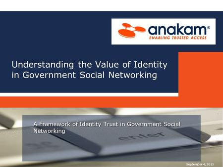 Understanding the Value of Identity in Government Social Networking A Framework of Identity Trust in Government Social Networking September 4, 2015.