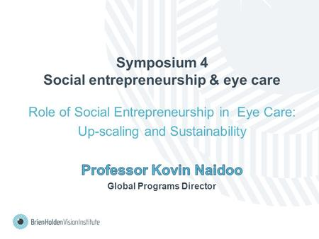 Symposium 4 Social entrepreneurship & eye care Role of Social Entrepreneurship in Eye Care: Up-scaling and Sustainability.