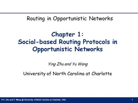 © Y. Zhu and Y. University of North Carolina at Charlotte, USA 1 Chapter 1: Social-based Routing Protocols in Opportunistic Networks Ying Zhu and.