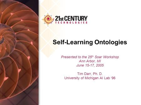 Self-Learning Ontologies Presented to the 25 th Soar Workshop Ann Arbor, MI June 15-17, 2005 Tim Darr, Ph. D. University of Michigan AI Lab '96.