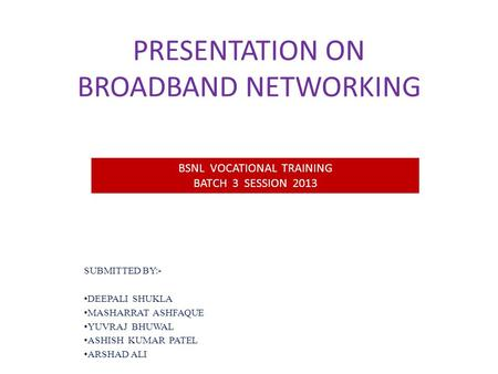 PRESENTATION ON BROADBAND NETWORKING SUBMITTED BY:- DEEPALI SHUKLA MASHARRAT ASHFAQUE YUVRAJ BHUWAL ASHISH KUMAR PATEL ARSHAD ALI BSNL VOCATIONAL TRAINING.