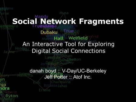 Social Network Fragments danah boyd :: V-Day/UC-Berkeley Jeff Potter :: Atof Inc. An Interactive Tool for Exploring Digital Social Connections.