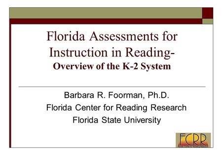 Florida Assessments for Instruction in Reading- Overview of the K-2 System Barbara R. Foorman, Ph.D. Florida Center for Reading Research Florida State.