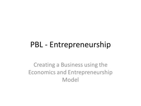 PBL - Entrepreneurship Creating a Business using the Economics and Entrepreneurship Model.