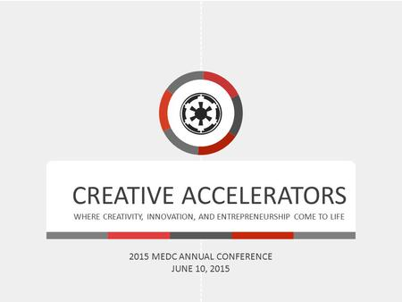 CREATIVE ACCELERATORS WHERE CREATIVITY, INNOVATION, AND ENTREPRENEURSHIP COME TO LIFE 2015 MEDC ANNUAL CONFERENCE JUNE 10, 2015.