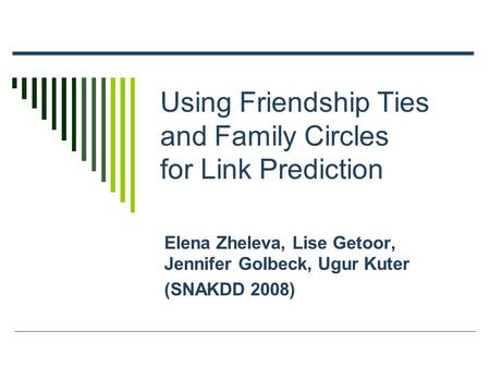 Using Friendship Ties and Family Circles for Link Prediction Elena Zheleva, Lise Getoor, Jennifer Golbeck, Ugur Kuter (SNAKDD 2008)