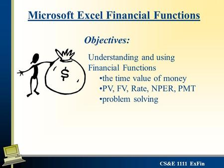 CS&E 1111 ExFin Microsoft Excel Financial Functions Objectives: Understanding and using Financial Functions the time value of money PV, FV, Rate, NPER,