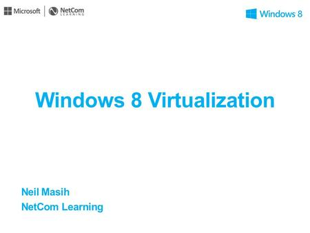 Windows 8 Virtualization Neil Masih NetCom Learning.