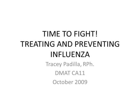 TIME TO FIGHT! TREATING AND PREVENTING INFLUENZA Tracey Padilla, RPh. DMAT CA11 October 2009.