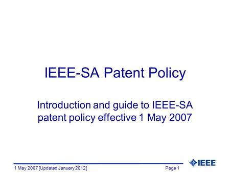 Page 1 1 May 2007 [Updated January 2012] IEEE-SA Patent Policy Introduction and guide to IEEE-SA patent policy effective 1 May 2007.