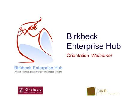 Birkbeck Enterprise Hub Orientation Welcome!. Our Goal ‣ The Birkbeck Enterprise Hub is funded by the School of Business, Economics and Informatics, and.