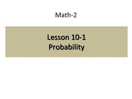 Math-2 Lesson 10-1 Probability. Definitions Sample Space: the set of all possible outcomes for an experiment. Outcome: A possible result of a probability.